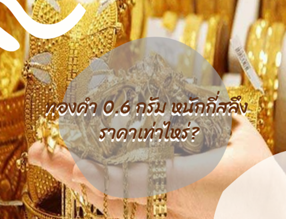 ทองคำ 0.6 กรัม หนักกี่สลึง ราคาเท่าไหร่?